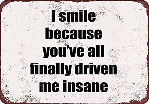 MiMiTee I Smile Becau You Have All Finally Driven Me Insane metalen waarschuwingsborden ijzeren kunst ophangen poster auto promi tuin café bar pub openbaar geschenk