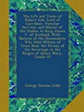 The Life and Times of Robert Gib, Lord of Carribber, Familiar Servitor and Master of the Stables to King James V. of Scotland: With Notices of His ... in the Reigns of Queen Mary, James VI