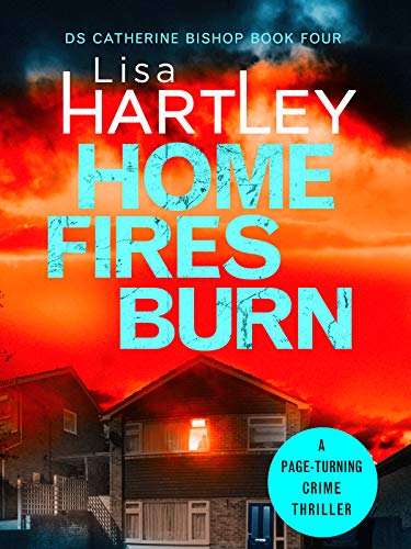 Home Fires Burn: A page-turning crime thriller (Detective Catherine Bishop Book 4) by [Lisa Hartley]