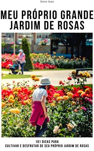 Meu próprio grande jardim de rosas: 101 dicas para cultivar e desfrutar de seu próprio jardim de rosas (Portuguese Edition)