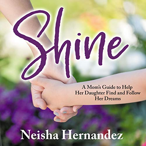 Shine: A Mom's Guide to Help Her Daughter Find and Follow Her Dreams audiobook cover art
