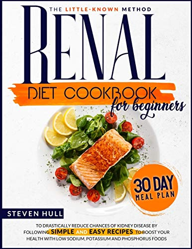 Renal Diet Cookbook for Beginners: The Little-Known Method To Drastically Reduce Chances Of Kidney Disease By Following Recipes to Boost Your Health With Low Sodium, Potassium and Phosphorus foods