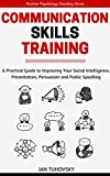 Communication Skills Training: A Practical Guide to Improving Your Social Intelligence, Presentation, Persuasion and Public Speaking (Master Your Communication and Social Skills)