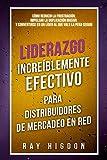Liderazgo Increíblemente Efectivo Para Distribuidores de Mercadeo En Red: CÓMO REDUCIR LA FRUSTRACIÓN, IMPULSAR LA DUPLICACIÓN MASIVA Y CONVERTIRSE EN UN LÍDER AL QUE VALE LA PENA SEGUIR