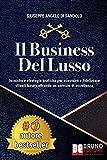 Il Business Del Lusso: Tecniche e Strategie Pratiche Per Acquisire e Fidelizzare Clienti Luxury Offrendo Un Servizio Di Eccellenza