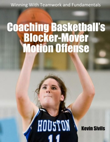 Coaching Basketball's Blocker-Mover Motion Offense: Winning With Teamwork and Fundamentals