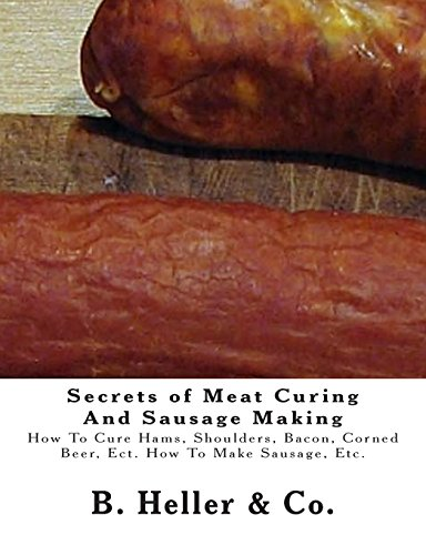Secrets of Meat Curing And Sausage Making: Making How To Cure Hams, Shoulders, Bacon, Corned Beer, Ect. How To Make Sausage, Etc.
