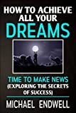 How To Achieve All Your Dreams: Time to Make News: