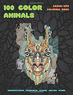 100 Color Animals - Grown-Ups Coloring Book - Hippopotamus, Proboscis, Iguana, Wolves, other