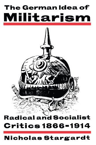 The German Idea of Militarism: Radical and Socialist Critics 1866-1914