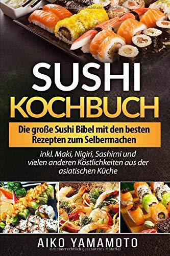 Sushi Kochbuch: Die große Sushi Bibel mit den besten Rezepten zum Selbermachen inkl. Maki, Nigiri, Sashimi und vielen anderen Köstlichkeiten aus der asiatischen Küche
