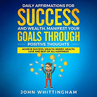 Daily Affirmations for Success and Wealth: Manifest Your Goals Through Positive Thoughts     Achieve Success, Wealth, Money, Health, Love, and Best of All - Positive Affirmations Series, Book 2              By:                                                                                                                                 Positive Affirmations Series,                                                                                        John Whittingham                               Narrated by:                                                                                                                                 Bailey Armstrong                      Length: 2 hrs and 39 mins     Not rated yet     Overall 0.0