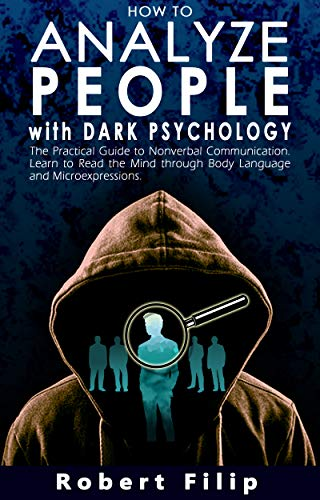 How to Analyze People with Dark Psychology: The Practical Guide to Nonverbal Communication. Learn to Read the Mind through Body Language and Microexpressions.