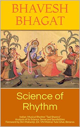 "Science of Rhythm: Indian Musical Rhythm ""Taal Shastra"" Analysis of its Science. Sense and Sensibilities Foreword by Shri Mahantji, (Dr. VN Mishra) Tulsi Ghat, Benaras (Naad Yoga) (English Edition)"