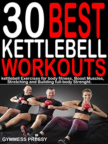 30 BEST KETTLEBELL WORKOUTS: Kettlebell Exercises for Body fitness, Boost Muscles, Stretching and Building Full-body Strength.