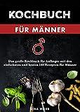 Kochbuch für Männer: Das große Kochbuch für Anfänger mit den einfachsten und besten 160 Rezepten für Männer