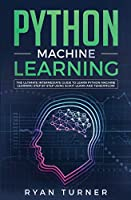 Python Machine Learning: The Ultimate Intermediate Guide to Learn Python Machine Learning Step by Step Using Scikit-learn and Tensorflow