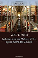 Justinian and the Making of the Syrian Orthodox Church (Oxford Early Christian Studies)
