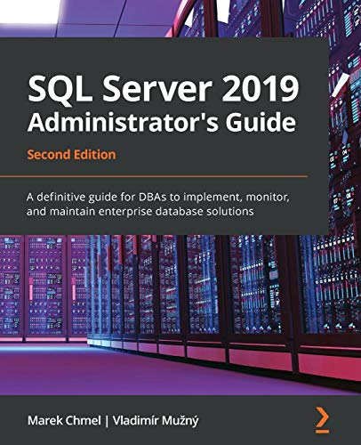 SQL Server 2019 Administrator's Guide: A definitive guide for DBAs to implement, monitor, and maintain enterprise database solutions, 2nd Edition