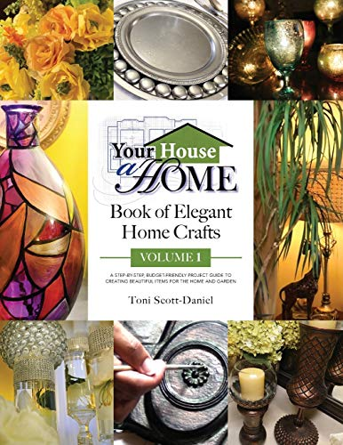 Compare Textbook Prices for Your House A Home Book of Elegant Home Crafts, Volume 1: A Step-By-Step, Budget-Friendly, Project Guide To Creating Beautiful Items For Your Home And Garden 1 Edition ISBN 9780578407593 by Scott-Daniel, Toni A.