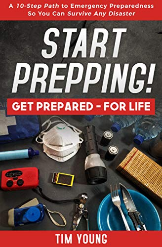 START PREPPING!: GET PREPARED—FOR LIFE: A 10-Step Path to Emergency Preparedness So You Can Survive Any Disaster by [Tim Young]