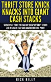 Thrift Store Knick Knacks Into Giant Cash Stacks: 50 Everyday Items You Can Buy Cheap At Thrift Stores And Resell On eBay And Amazon For Huge Profit (Selling ... eBay, Online Selling, eBay Secrets Book 2)