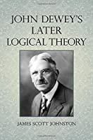 John Dewey's Later Logical Theory (Suny Series in American Philosophy and Cultural Thought)