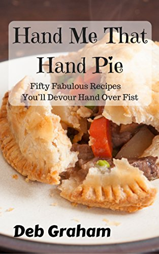 Hand Me That Hand Pie: Fifty Hearty Homemade Recipes You'll Devour Hand Over Fist by [Deb Graham]