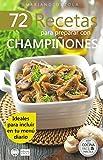 72 RECETAS PARA PREPARAR CON CHAMPIÑONES: Ideales para incluir en tu menú diario (Colecc...