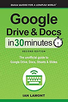 Google Drive & Docs in 30 Minutes  2nd Edition   The unofficial guide to the new Google Drive Docs Sheets & Slides