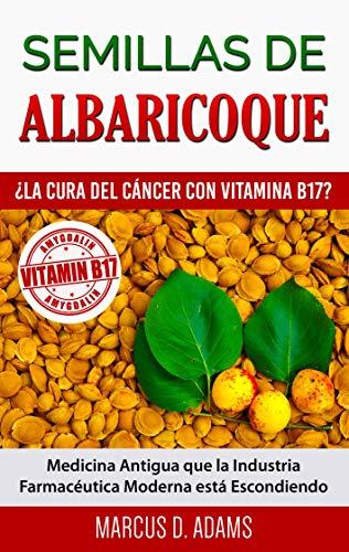 Semillas de Albaricoque - ¿La Cura del Cáncer con Vitamina B17?: Medicina Antigua que la Industria Farmacéutica Moderna está Escondiendo