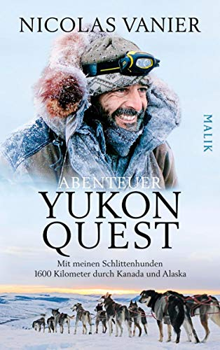 Abenteuer Yukon Quest: Mit meinen Schlittenhunden 1600 Kilometer durch Kanada und Alaska