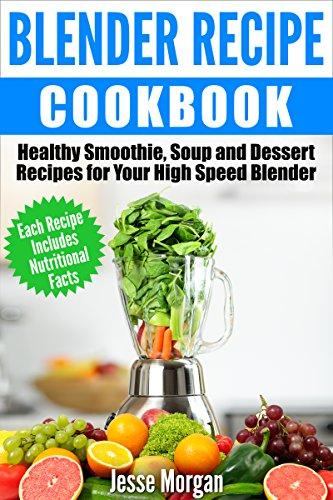 Blender Recipe Cookbook: Healthy Smoothie, Soup and Dessert Recipes for your High Speed Blender