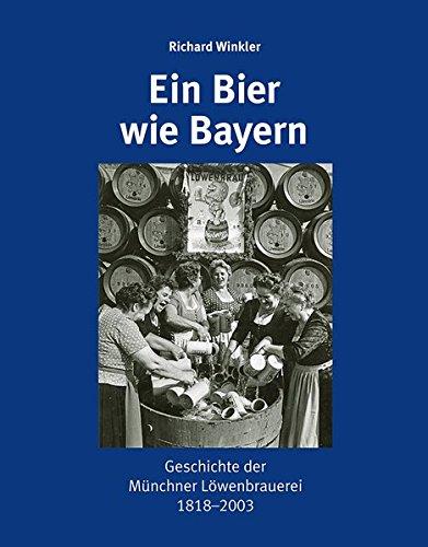 Ein Bier wie Bayern: Geschichte der Münchner Löwenbrauerei 1818–2003