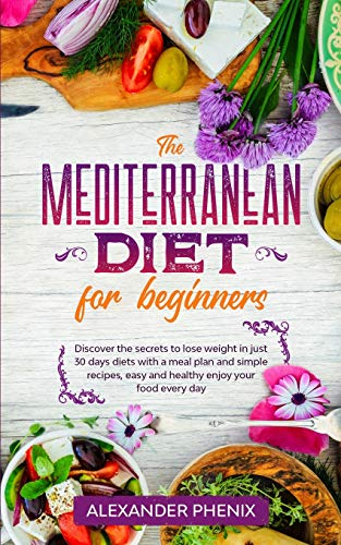 The Mediterranean diet for beginners: Discover the secrets to lose weight in just 30 days diets with...