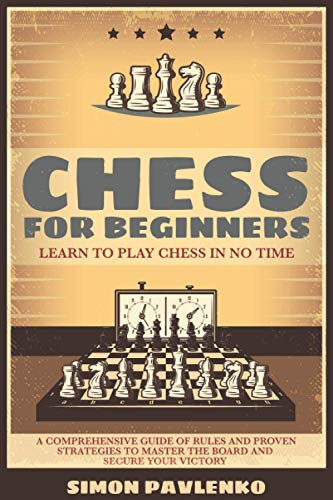 CHESS FOR BEGINNERS: Learn to Play Chess in No Time . A Comprehensive Guide of Rules and Proven Strategies to Master the Board and Secure your Victory