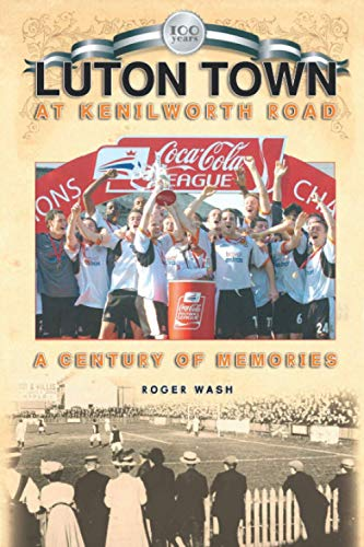Luton Town at Kenilworth Road 1905-2005 - A Century of Memories (Desert Island Football Histories)