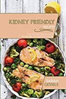 Kidney Friendly Recipes: Over 50 Everyday Recipes To Manage Your Kidney Disease