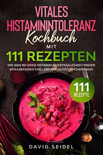 Das Vitale Histaminintoleranz Kochbuch mit 111 Rezepten: Wie man bei einer Histaminunverträglichkeit wieder Wohlbefinden und Lebensqualität erhöhen kann