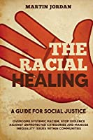 The Racial Healing: A guide for Social Justice. Overcome Systemic Racism, Stop Violence against Unprotected Categories and Manage Inequality issues within Communities