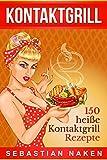 Kontaktgrill: 150 heiße Kontaktgrill Rezepte für Fleisch, Gemüse, Fisch, herzhaft bis süß (German Edition)