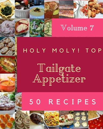 Holy Moly! Top 50 Tailgate Appetizer Recipes Volume 7: Discover Tailgate Appetizer Cookbook NOW!