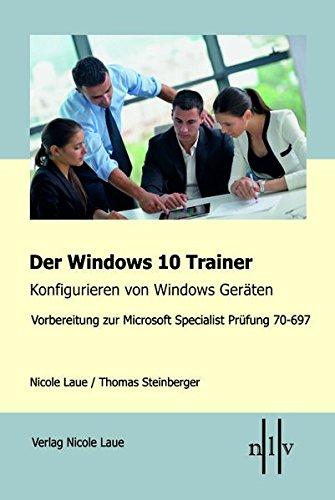 Der Windows 10 Trainer, Konfigurieren von Windows Geräten: Vorbereitung zur Microsoft Specialist Prüfung 70-697