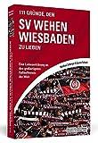 111 Gründe, den SV Wehen Wiesbaden zu lieben: Eine Liebeserklärung an den großartigsten Fußballverein der Welt