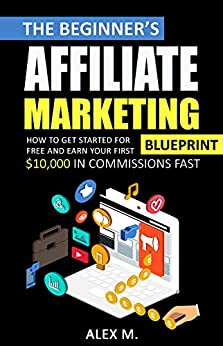 The Beginner's Affiliate Marketing Blueprint: How to Get Started For Free And Earn Your First $10,000 In Commissions Fast! (Make Money Online With Affiliate Marketing in 2019 Beginners Edition) by [Alex Marketing]