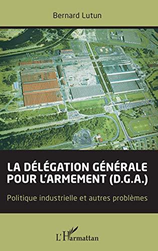La délégation générale pour l'armement (D.G.A.): Politique industrielle et autres problèmes