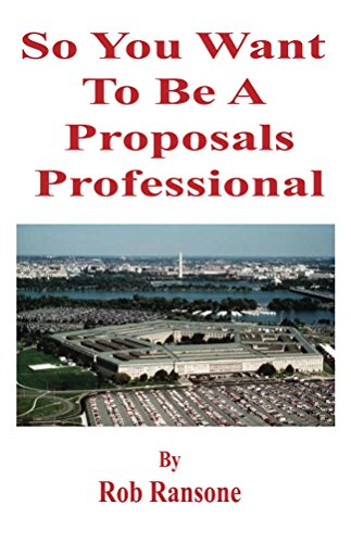 So You Want To Be A Proposals Professional: A collection of proposal preparations, some good, some bad, but all educational.