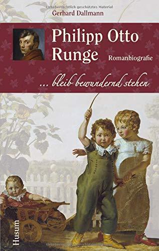 Philipp Otto Runge: ... bleib bewundernd stehen. Romanbiografie