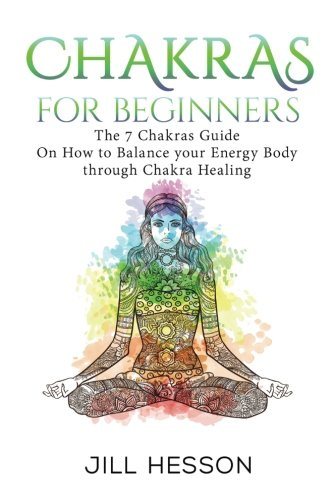 Chakras: Chakras for Beginners- the 7 Chakras Guide on How to Balance Your Energy (Chakras, Chakras Book, Chakra Healing, Chakra Meditation, Chakra Balancing)
