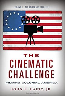 The Cinematic Challenge: Filming Colonial America: Volume 1: The Golden Age, 1930-1950